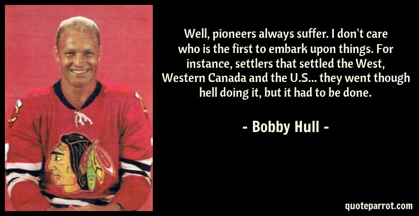 Bobby Hull Quote: Well, pioneers always suffer. I don't care who is the first to embark upon things. For instance, settlers that settled the West, Western Canada and the U.S... they went though hell doing it, but it had to be done.