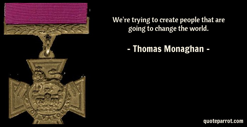 Thomas Monaghan Quote: We're trying to create people that are going to change the world.
