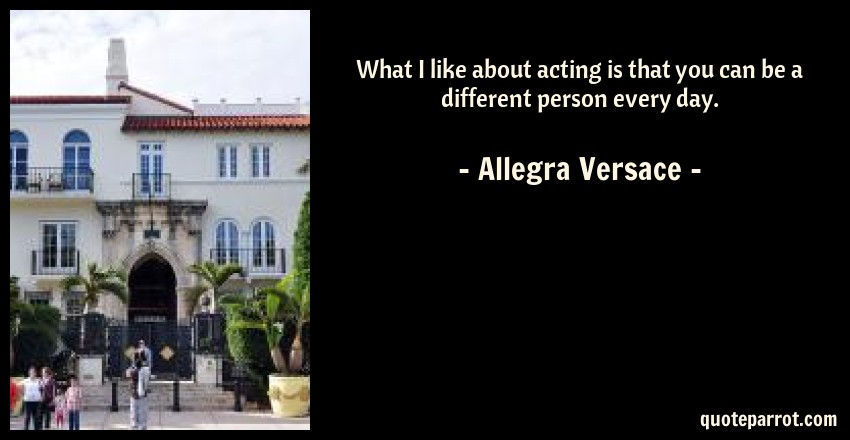 Allegra Versace Quote: What I like about acting is that you can be a different person every day.