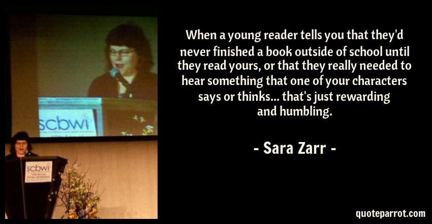 Sara Zarr Quote: When a young reader tells you that they'd never finished a book outside of school until they read yours, or that they really needed to hear something that one of your characters says or thinks... that's just rewarding and humbling.