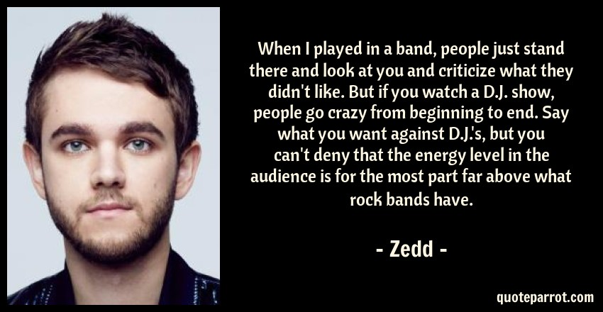Zedd Quote: When I played in a band, people just stand there and look at you and criticize what they didn't like. But if you watch a D.J. show, people go crazy from beginning to end. Say what you want against D.J.'s, but you can't deny that the energy level in the audience is for the most part far above what rock bands have.