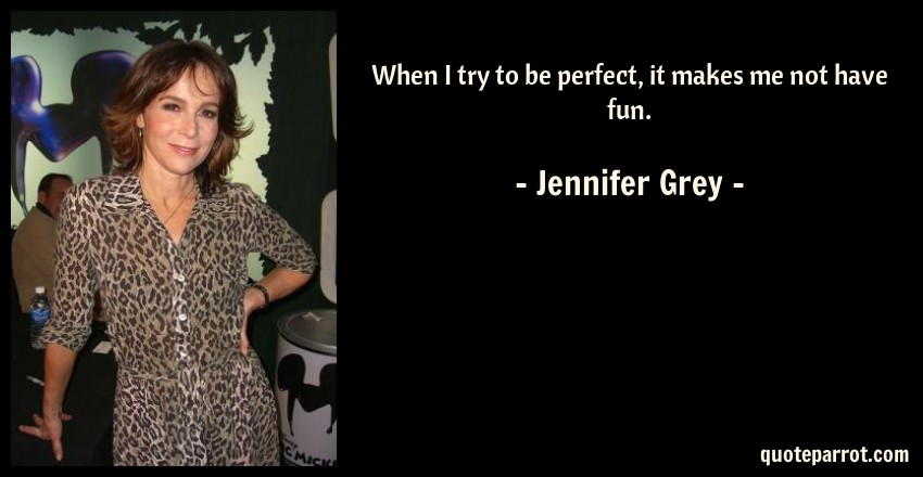 Jennifer Grey Quote: When I try to be perfect, it makes me not have fun.