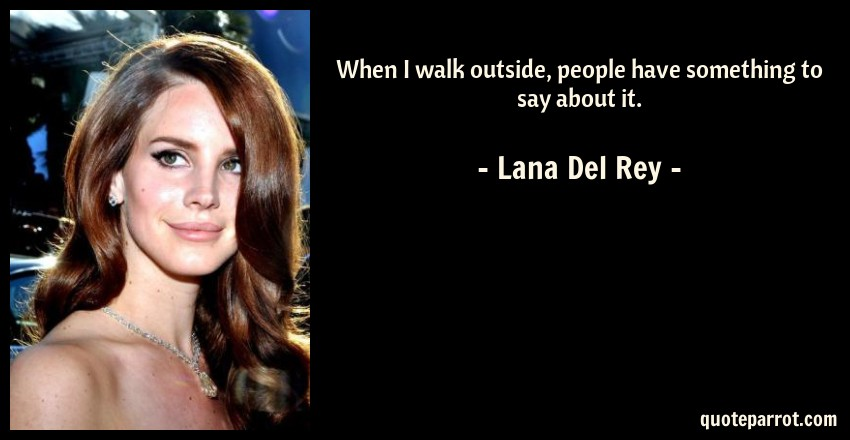 Lana Del Rey Quote: When I walk outside, people have something to say about it.