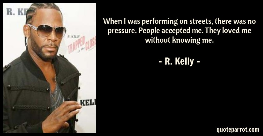 R. Kelly Quote: When I was performing on streets, there was no pressure. People accepted me. They loved me without knowing me.