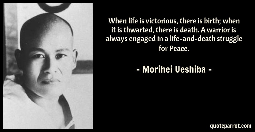 Morihei Ueshiba Quote: When life is victorious, there is birth; when it is thwarted, there is death. A warrior is always engaged in a life-and-death struggle for Peace.