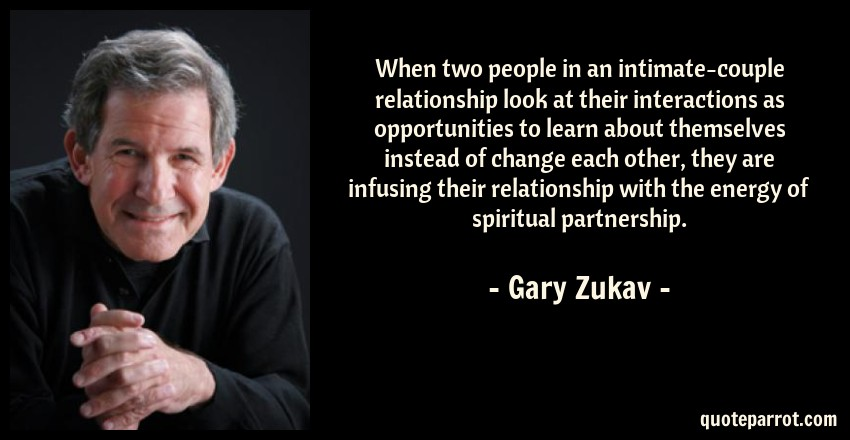 Gary Zukav Quote: When two people in an intimate-couple relationship look at their interactions as opportunities to learn about themselves instead of change each other, they are infusing their relationship with the energy of spiritual partnership.