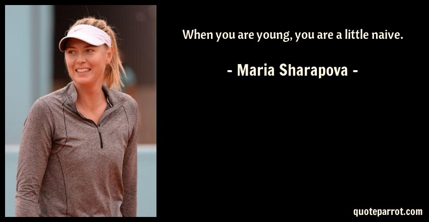 Maria Sharapova Quote: When you are young, you are a little naive.
