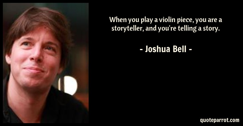 Joshua Bell Quote: When you play a violin piece, you are a storyteller, and you're telling a story.