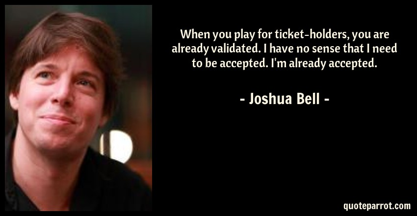 Joshua Bell Quote: When you play for ticket-holders, you are already validated. I have no sense that I need to be accepted. I'm already accepted.