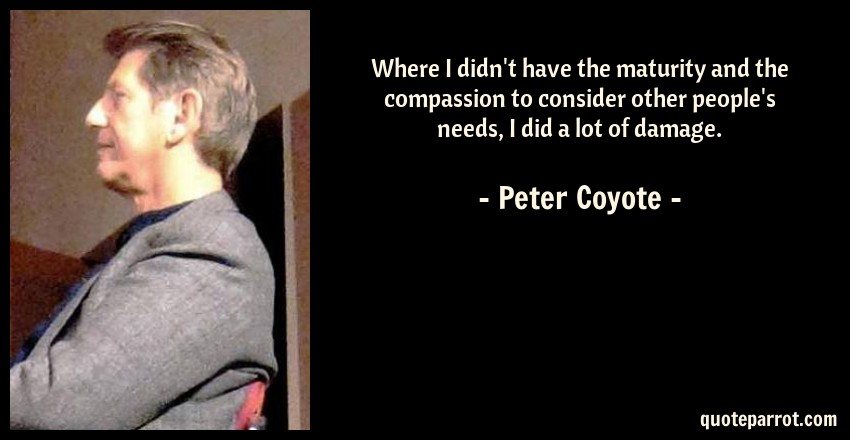 Peter Coyote Quote: Where I didn't have the maturity and the compassion to consider other people's needs, I did a lot of damage.