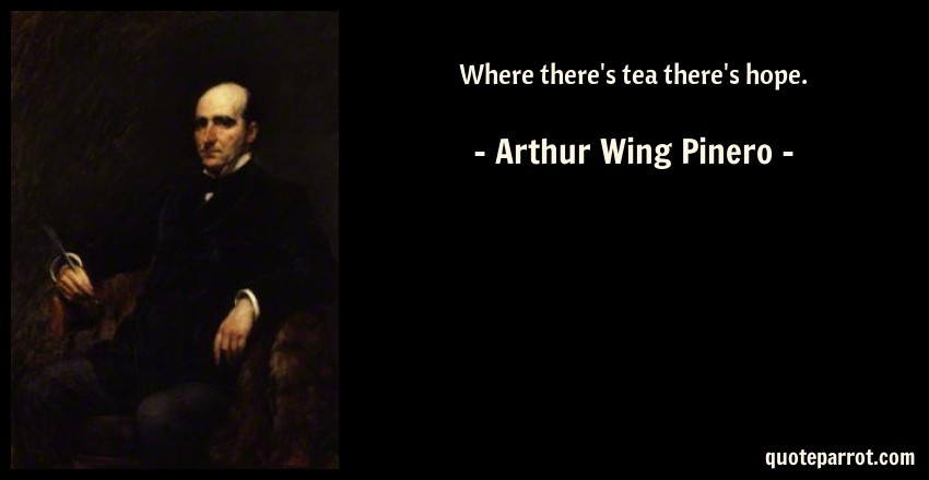 Arthur Wing Pinero Quote: Where there's tea there's hope.