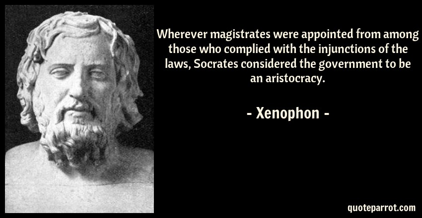 Xenophon Quote: Wherever magistrates were appointed from among those who complied with the injunctions of the laws, Socrates considered the government to be an aristocracy.