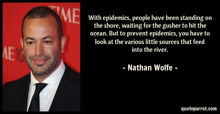 Nathan Wolfe Quote: With epidemics, people have been standing on the shore, waiting for the gusher to hit the ocean. But to prevent epidemics, you have to look at the various little sources that feed into the river.