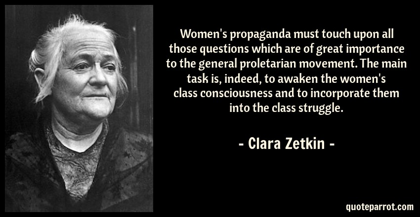 Clara Zetkin Quote: Women's propaganda must touch upon all those questions which are of great importance to the general proletarian movement. The main task is, indeed, to awaken the women's class consciousness and to incorporate them into the class struggle.