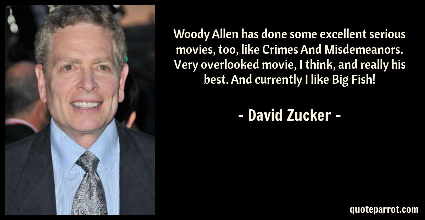 David Zucker Quote: Woody Allen has done some excellent serious movies, too, like Crimes And Misdemeanors. Very overlooked movie, I think, and really his best. And currently I like Big Fish!