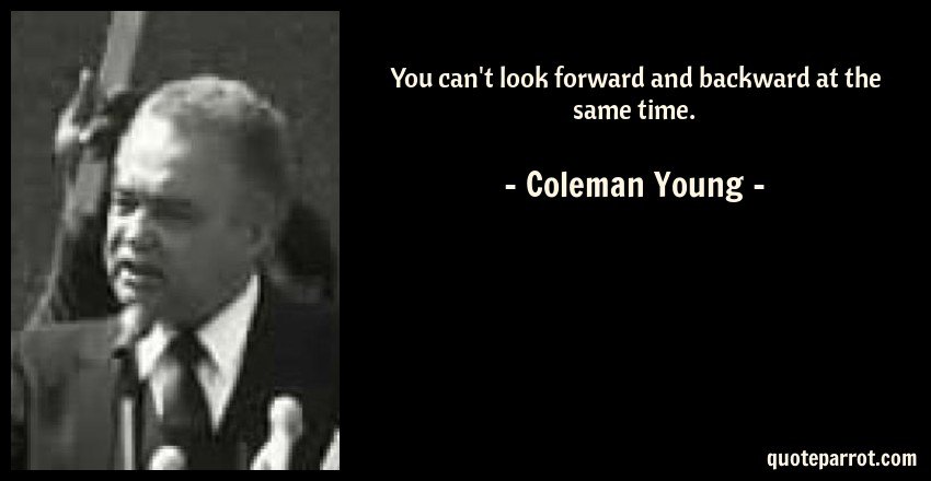 Coleman Young Quote: You can't look forward and backward at the same time.