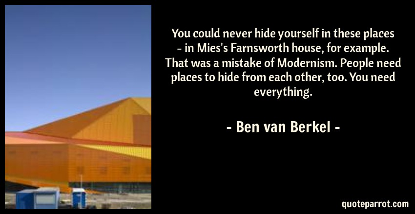 Ben van Berkel Quote: You could never hide yourself in these places - in Mies's Farnsworth house, for example. That was a mistake of Modernism. People need places to hide from each other, too. You need everything.