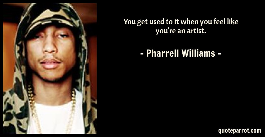 Pharrell Williams Quote: You get used to it when you feel like you're an artist.