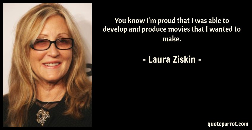 Laura Ziskin Quote: You know I'm proud that I was able to develop and produce movies that I wanted to make.