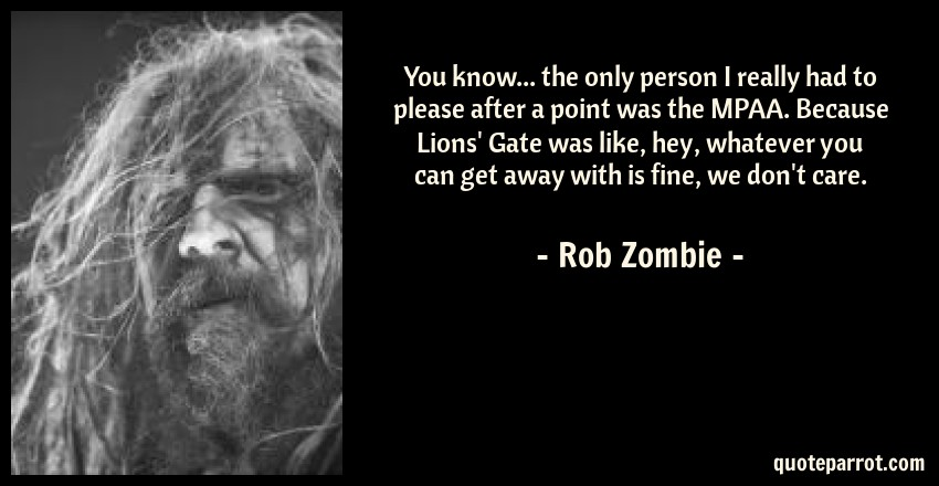 Rob Zombie Quote: You know... the only person I really had to please after a point was the MPAA. Because Lions' Gate was like, hey, whatever you can get away with is fine, we don't care.