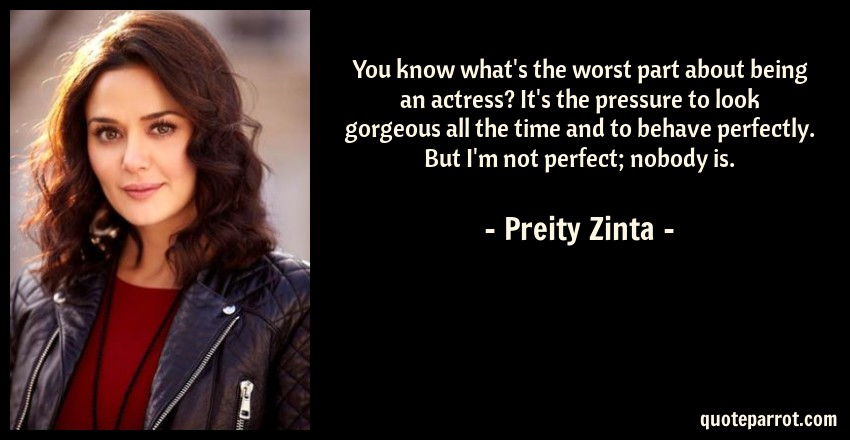 Preity Zinta Quote: You know what's the worst part about being an actress? It's the pressure to look gorgeous all the time and to behave perfectly. But I'm not perfect; nobody is.