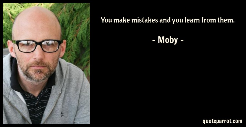 Moby Quote: You make mistakes and you learn from them.
