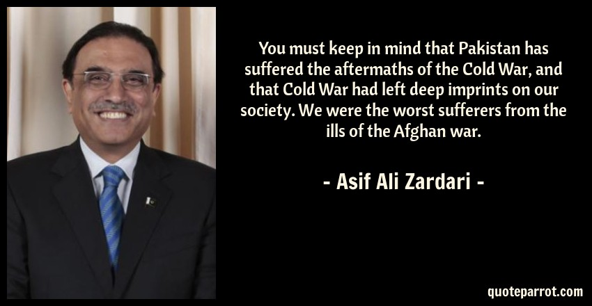 Asif Ali Zardari Quote: You must keep in mind that Pakistan has suffered the aftermaths of the Cold War, and that Cold War had left deep imprints on our society. We were the worst sufferers from the ills of the Afghan war.
