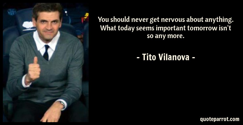 Tito Vilanova Quote: You should never get nervous about anything. What today seems important tomorrow isn't so any more.