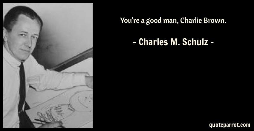 Charles M. Schulz Quote: You're a good man, Charlie Brown.